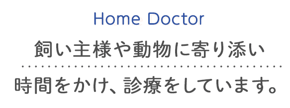 Home Doctor 飼い主様や動物に寄り添い時間をかけ、診療をしています。